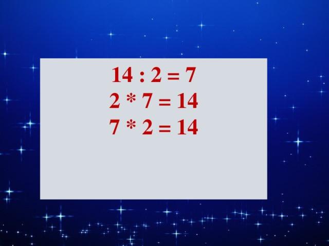 14 : 2 = 7 2 * 7 = 14 7 * 2 = 14