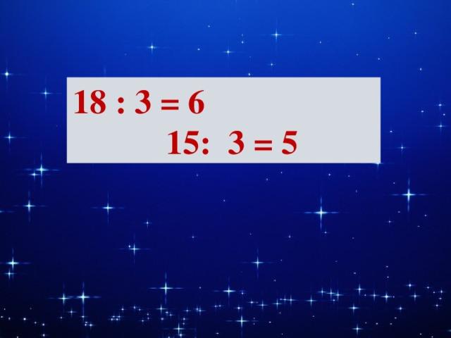 18 : 3 = 6 15: 3 = 5