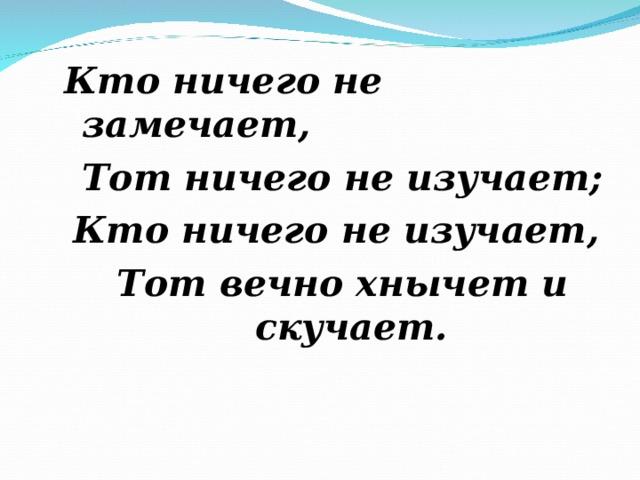 Кто ничего не замечает, Тот ничего не изучает; Кто ничего не изучает, Тот вечно хнычет и скучает.