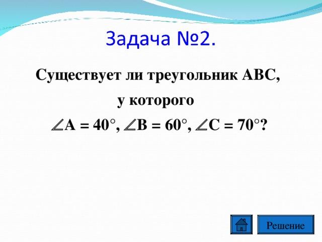 Существует ли треугольник ABC, у которого  A = 40°,  B = 60°,  C = 70°?  Решение