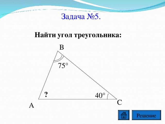 Задача №5. Найти угол треугольника: В 75° ? 40° С А Решение