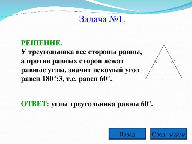 Задача №1. РЕШЕНИЕ. У треугольника все стороны равны, а против равных сторон лежат равные углы, значит искомый угол равен 180°:3, т.е. равен 60°. ОТВЕТ: углы треугольника равны 60°.  След. задача Назад