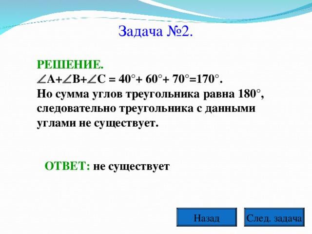 Задача №2. РЕШЕНИЕ.  A+  B+  C = 40°+ 60°+ 70°=170°. Но сумма углов треугольника равна 180°, следовательно треугольника с данными углами не существует.  ОТВЕТ: не существует След. задача Назад