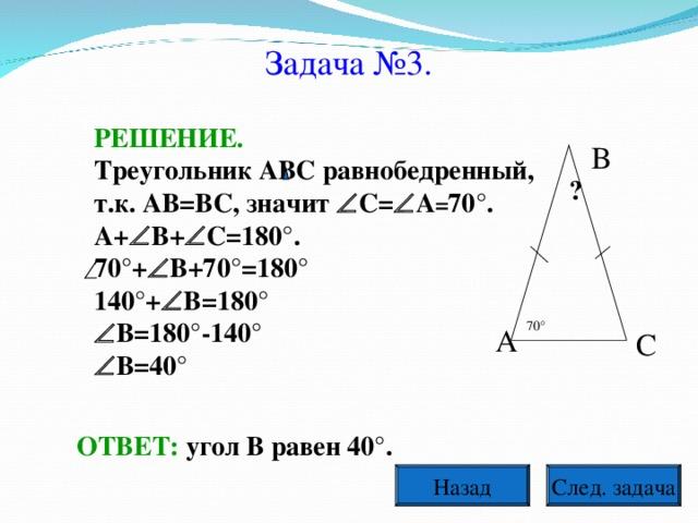 Задача №3. РЕШЕНИЕ. Треугольник АВС равнобедренный, т.к. АВ=ВС, значит  С=  А = 70°. А+  В+  С=180°. 70°+  В+70°=180° 140°+  В=180°  В=180°-140°  В=40° В ? 70° А С ОТВЕТ: угол В равен 40°. След. задача Назад