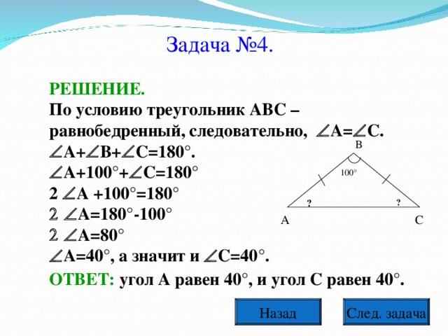 Задача №4. РЕШЕНИЕ. По условию треугольник АВС – равнобедренный, следовательно,  А=  С.  А+  В+  С=180°.  А+100°+  С=180° 2  А +100°=180°  А=180°-100°  А=80°  А=40°, а значит и  С=40°. В 100° ? ? А С ОТВЕТ: угол А равен 40°, и угол С равен 40°. След. задача Назад