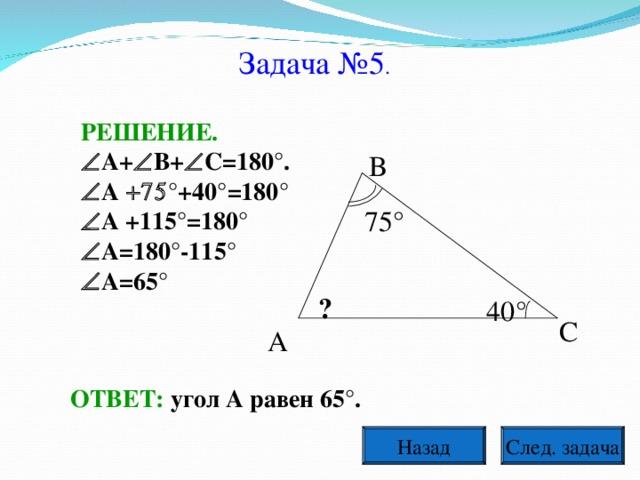 Задача №5 . РЕШЕНИЕ.  А+  В+  С=180°.  А  °+40°=180°  А +115°=180°  А=180°-115°  А=65° В 75° ? 40° С А ОТВЕТ: угол А равен 65°. След. задача Назад