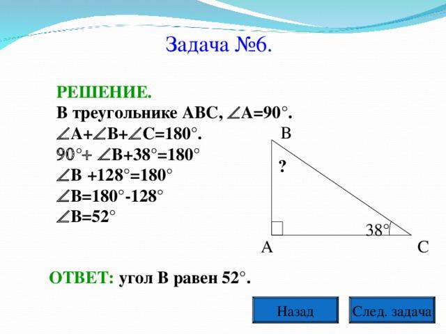 Задача №6. РЕШЕНИЕ. В треугольнике АВС,  А=90°.  А+  В+  С=180°.  °  В+38°=180°  В  +128°=180°  В=180°-128°  В=52° В ? 38° А С ОТВЕТ: угол В равен 52°. След. задача Назад