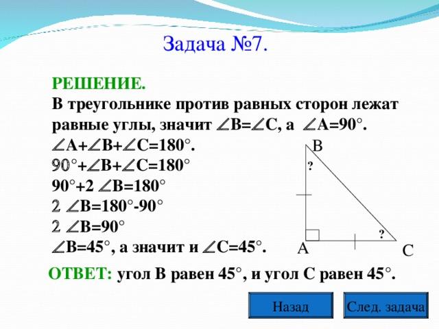Задача №7. РЕШЕНИЕ. В треугольнике против равных сторон лежат равные углы, значит  В=  С, а  А=90°.  А+  В+  С=180°.  °+  В+  С=180° 90°+2  В=180°  В=180°-90°  В=90°  В=45°, а значит и  С=45°. В ? ? А С ОТВЕТ: угол В равен 45°, и угол С равен 45°. След. задача Назад