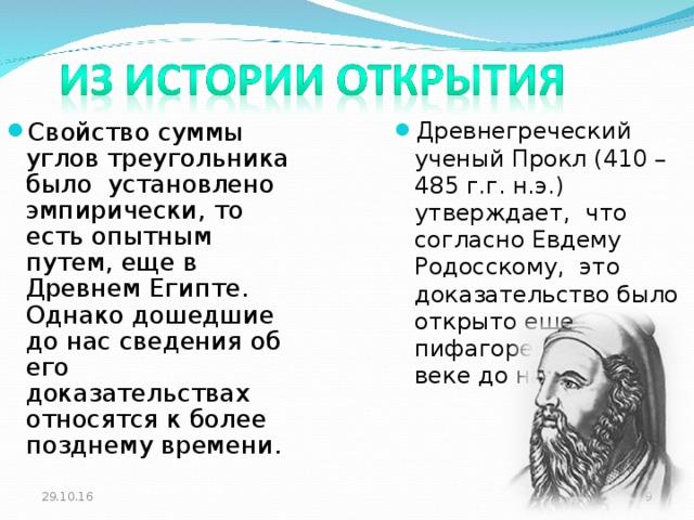 Свойство суммы углов треугольника было установлено эмпирически, то есть опытным путем, еще в Древнем Египте. Однако дошедшие до нас сведения об его доказательствах относятся к более позднему времени. Древнегреческий ученый Прокл (410 – 485 г.г. н.э.) утверждает, что согласно Евдему Родосскому, это доказательство было открыто еще пифагорейцами в 5 веке до нашей эры.