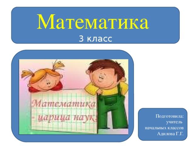 Математика  3 класс Подготовила: учитель начальных классов  Адилова Г.Г.