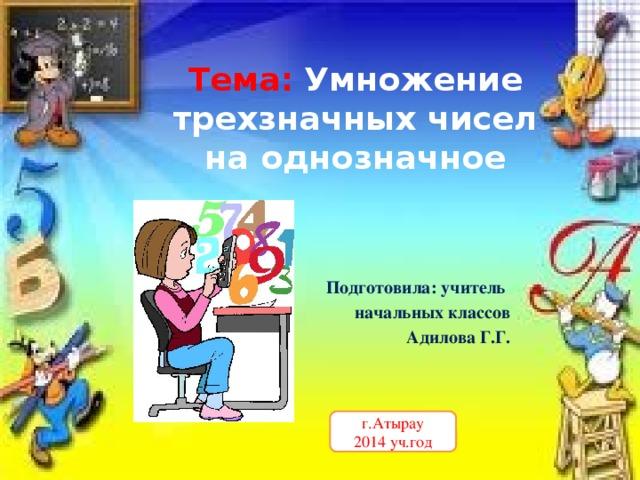 Тема:  Умножение трехзначных чисел на однозначное Подготовила: учитель начальных классов  Адилова Г.Г. г.Атырау 2014 уч.год
