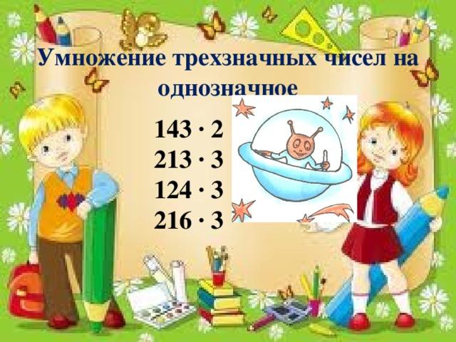 Умножение трехзначных чисел на однозначное 143 ∙ 2 213 ∙ 3 124 ∙ 3 216 ∙ 3