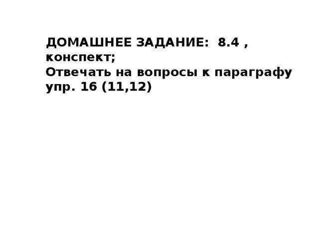 ДОМАШНЕЕ ЗАДАНИЕ: 8.4 , конспект; Отвечать на вопросы к параграфу  упр. 16 (11,12)