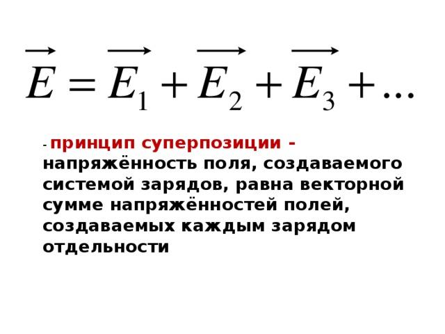 - принцип суперпозиции - напряжённость поля, создаваемого системой зарядов, равна векторной сумме напряжённостей полей, создаваемых каждым зарядом отдельности