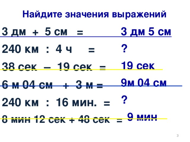 Найдите значения выражений 3 дм + 5 см = 240 км : 4 ч = 38 сек – 19 сек = 6 м 04 см + 3 м = 240  км : 16 мин. = 8 мин 12 сек + 48 сек = 3 дм 5 см ? 19 сек 9м 04 см ?  9 мин