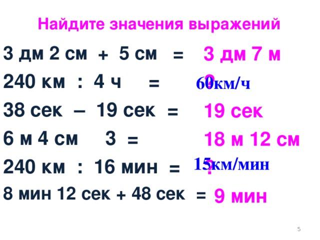 Найдите значения выражений 3 дм 2 см + 5 см = 240 км : 4 ч = 38 сек – 19 сек = 6 м 4 см 3 = 240 км : 16 мин = 8 мин 12 сек + 48 сек = 3 дм 7 м ? 19 сек 18 м 12 см ?  9 мин 60км/ч 15км/мин