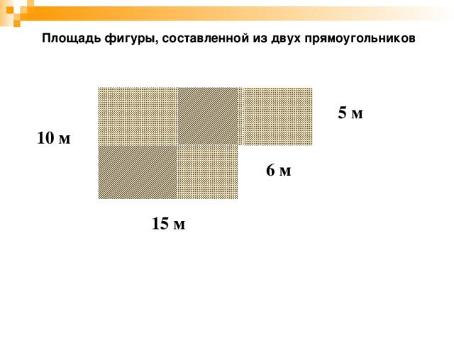 Площадь фигуры, составленной из двух прямоугольников 5 м 10 м 6 м 15 м