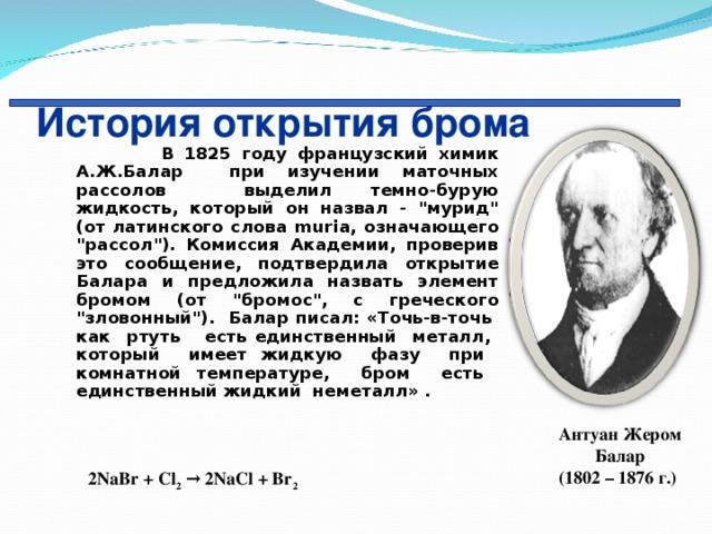 История открытия брома  В 1825 году французский химик А.Ж.Балар при изучении маточных рассолов выделил темно-бурую жидкость, который он назвал -