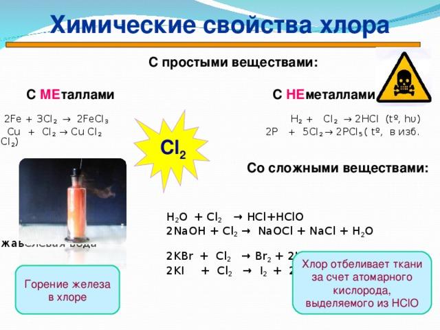 Химические свойства хлора   С простыми веществами:   С МЕ таллами    С НЕ металлами  2Fe + 3Cl 2 → 2FeCl 3   H 2 + Cl 2   → 2HCl ( t º, hυ )  Cu + Cl 2 → Cu Cl 2  2P + 5Cl 2 → 2PCl 5  ( t º, в изб. С l 2 )   Со сложными веществами:   H 2 O  + Cl 2  → HCl + HClO   2 NaOH + Cl 2 →  NaOCl + NaCl + H 2 O жавелевая вода    2KBr  + Cl 2   → Br 2 + 2К Cl   2KI  + Cl 2  →  I 2  +  2К Cl   Cl 2 Хлор отбеливает ткани за счет атомарного кислорода, выделяемого из Н ClO Горение железа в хлоре