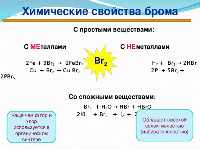 Химические свойства брома   С простыми веществами:   С МЕ таллами  С НЕ металлами  2Fe + 3 Br 2  → 2Fe Br 3   H 2 + Br 2  → 2HBr    Cu + Br 2   → Cu Br 2    2P + 5Br 2 → 2PBr 5     Со сложными веществами:  Br 2 + H 2 O → HBr + HBrO   2KI  + Br 2  →  I 2  +  2К Cl    Br 2 Обладает высокой селективностью (избирательностью) Чаще чем фтор и хлор используется в органическом синтезе 33
