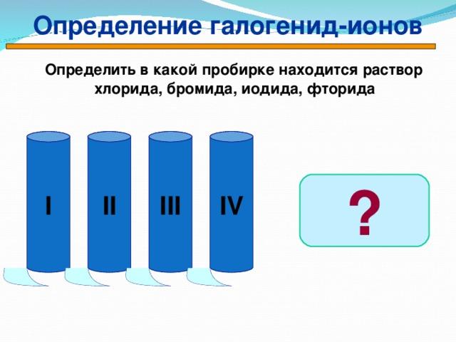 Определение галогенид-ионов  Определить в какой пробирке находится раствор хлорида, бромида, иодида, фторида I II III IV ?