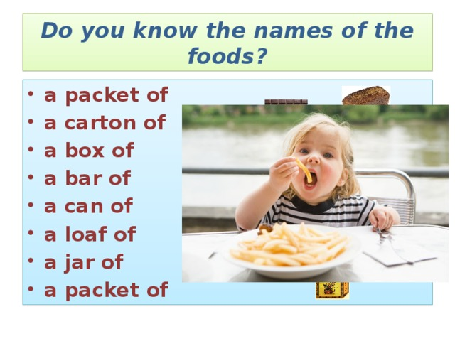 Do you know the names of the foods? a packet of a carton of a box of a bar of a can of a loaf of a jar of a packet of