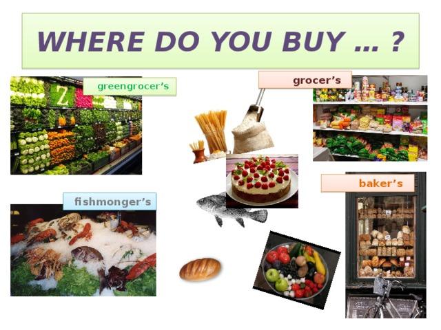 WHERE DO YOU BUY … ?  grocer's  greengrocer's  baker's  fishmonger's