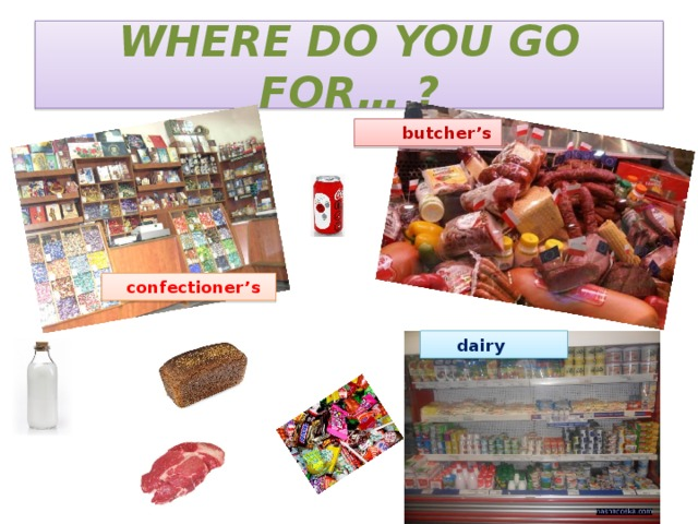 WHERE DO YOU GO FOR… ?  butcher's  confectioner's  dairy