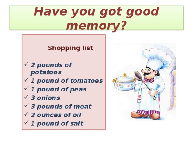 Have you got good memory?   Shopping list  2 pounds of potatoes 1 pound of tomatoes 1 pound of peas 3 onions 3 pounds of meat 2 ounces of oil 1 pound of salt