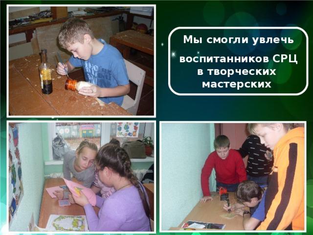Мы смогли увлечь  воспитанников СРЦ в творческих мастерских