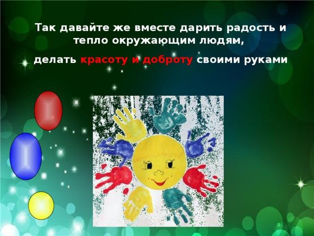 Так давайте же вместе дарить радость и тепло окружающим людям, делать красоту и доброту своими руками