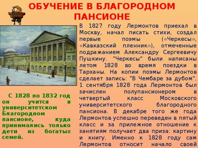 ОБУЧЕНИЕ В БЛАГОРОДНОМ ПАНСИОНЕ В 1827 году Лермонтов приехал в Москву, начал писать стихи, создал первые поэмы («Черкесы», «Кавказский пленник»), отмеченные подражанием Александру Сергеевичу Пушкину.