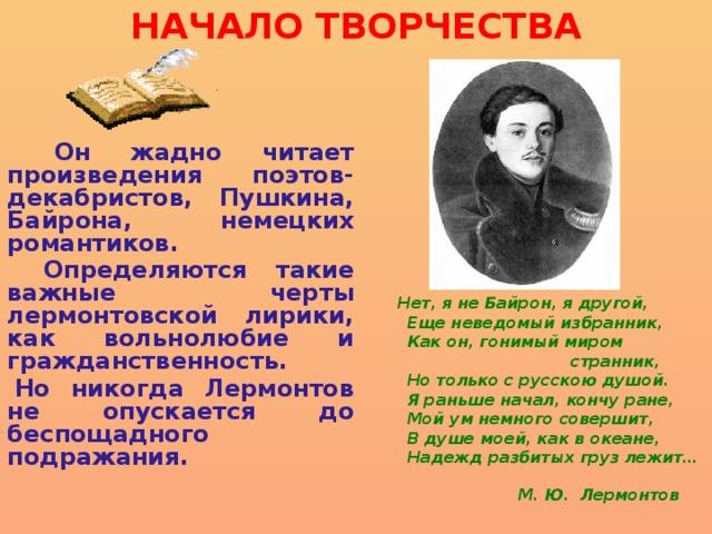 НАЧАЛО ТВОРЧЕСТВА  Он жадно читает произведения поэтов-декабристов, Пушкина, Байрона, немецких романтиков.  Определяются такие важные черты лермонтовской лирики, как вольнолюбие и гражданственность. Но никогда Лермонтов не опускается до беспощадного подражания.  Нет, я не Байрон, я другой,  Еще неведомый избранник,  Как он, гонимый миром  странник,  Но только с русскою душой.  Я раньше начал, кончу ране,  Мой ум немного совершит,  В душе моей, как в океане,  Надежд разбитых груз лежит…   М. Ю. Лермонтов
