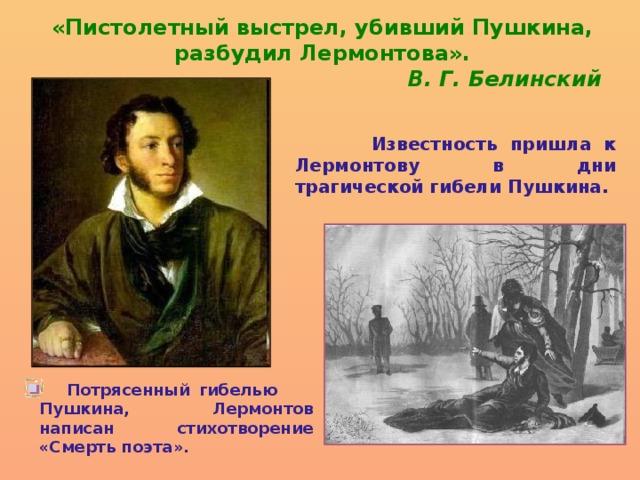 «Пистолетный выстрел, убивший Пушкина, разбудил Лермонтова».  В. Г. Белинский  Известность пришла к Лермонтову в дни трагической гибели Пушкина.