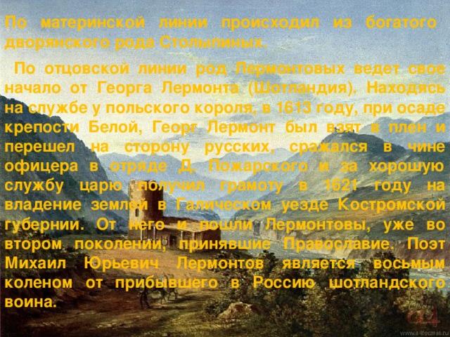 По материнской линии происходил из богатого дворянского рода Столыпиных . По отцовской линии род Лермонтовых ведет свое начало от Георга Лермонта (Шотландия). Находясь на службе у польского короля, в 1613 году, при осаде крепости Белой, Георг Лермонт был взят в плен и перешел на сторону русских, сражался в чине офицера в отряде Д. Пожарского и за хорошую службу царю получил грамоту в 1621 году на владение землей в Галическом уезде Костромской губернии. От него и пошли Лермонтовы, уже во втором поколении, принявшие Православие. Поэт Михаил Юрьевич Лермонтов является восьмым коленом от прибывшего в Россию шотландского воина.