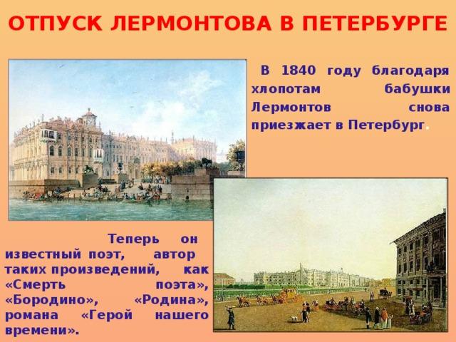 ОТПУСК ЛЕРМОНТОВА В ПЕТЕРБУРГЕ В 1840 году благодаря хлопотам бабушки Лермонтов снова приезжает в Петербург .   Теперь он известный поэт, автор таких произведений, как «Смерть поэта», «Бородино», «Родина», романа «Герой нашего времени».