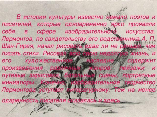 В истории культуры известно немало поэтов и писателей, которые одновременно ярко проявили себя в сфере изобразительного искусства. Лермонтов, по свидетельству его родственника А. П. Шан-Гирея, начал рисовать едва ли не раньше, чем писать стихи. Рисовал всю свою недолгую жизнь, и его художественное наследие содержит произведения различных жанров: пейзажи и путевые зарисовки, батальные сцены, портретные миниатюры. Конечно, изобразительное творчество Лермонтова уступает литературному. Тем не менее одаренность писателя сказалась и здесь .