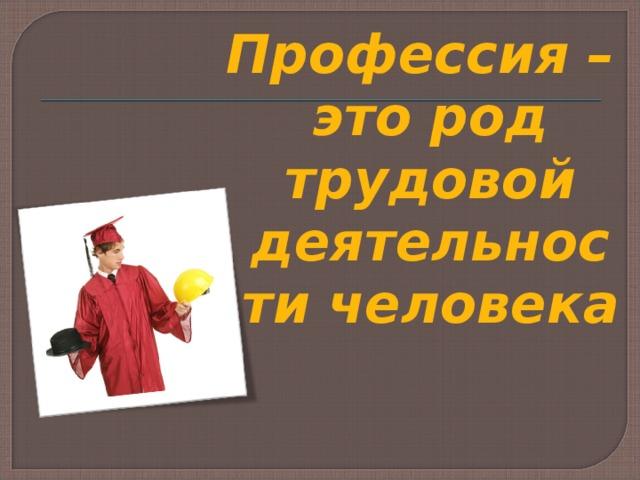 Профессия – это род трудовой деятельности человека