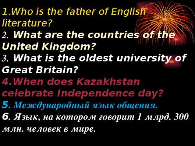 1. Who is the father of English literature?   2. What are the countries of the United Kingdom?  3. What is the oldest university of Great Britain? 4.When does Kazakhstan celebrate Independence day?  5 .  Международный язык общения.  6 . Язык, на котором говорит 1 млрд. 300 млн. человек в мире.