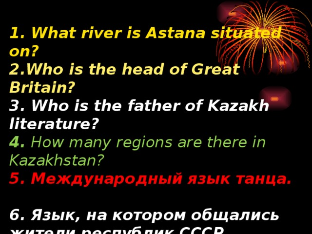 1. What river is Astana situated on?  2.Who is the head of Great Britain?  3. Who is the father of Kazakh literature?  4.  How many regions are there in Kazakhstan?  5. Международный язык танца.  6.  Язык, на котором общались жители республик СССР.