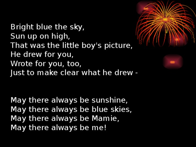 Bright blue the sky,  Sun up on high,  That was the little boy's picture,  He drew for you,  Wrote for you, too,  Just to make clear what he drew -    May there always be sunshine,  May there always be blue skies,  May there always be Mamie,  May there always be me!