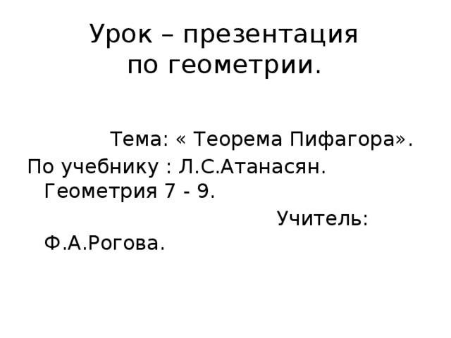 Урок – презентация  по геометрии.  Тема: « Теорема Пифагора». По учебнику : Л.С.Атанасян. Геометрия 7 - 9.  Учитель: Ф.А.Рогова.