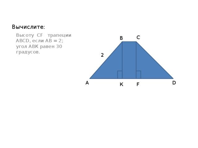 С Вычислите:  Высоту СF трапеции АBCD, если АВ = 2; угол АВК равен 30 градусов. В 2 А D К F