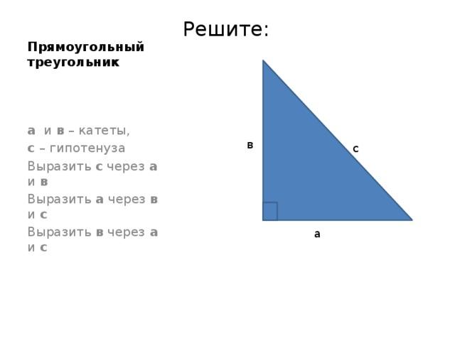 Прямоугольный треугольник Решите: а и в – катеты, с – гипотенуза Выразить с через а и в Выразить а через в и с Выразить в через а и с в с а