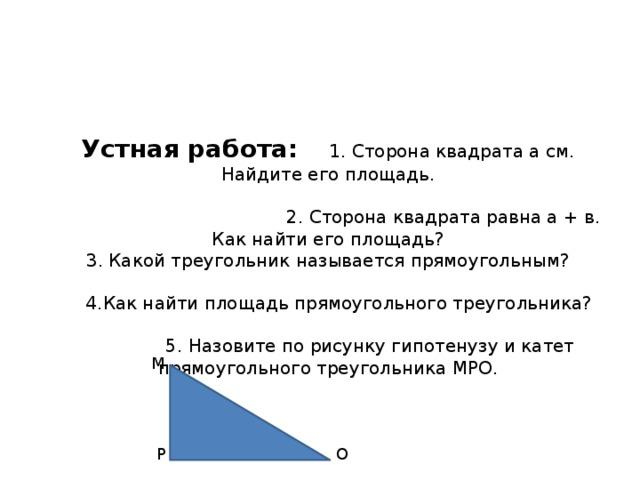 Устная работа:  1. Сторона квадрата a см. Найдите его площадь.   2. Сторона квадрата равна а + в. Как найти его площадь?  3. Какой треугольник называется прямоугольным?   4.Как найти площадь прямоугольного треугольника?   5. Назовите по рисунку гипотенузу и катет прямоугольного треугольника МРО. М Р О