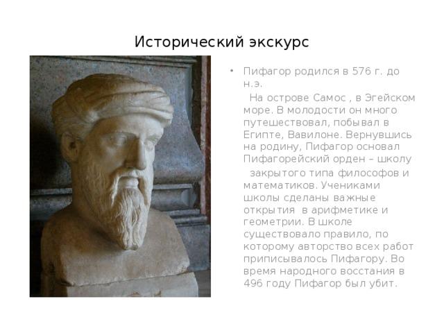 Исторический экскурс Пифагор родился в 576 г. до н.э.  На острове Самос , в Эгейском море. В молодости он много путешествовал, побывал в Египте, Вавилоне. Вернувшись на родину, Пифагор основал Пифагорейский орден – школу  закрытого типа философов и математиков. Учениками школы сделаны важные открытия в арифметике и геометрии. В школе существовало правило, по которому авторство всех работ приписывалось Пифагору. Во время народного восстания в 496 году Пифагор был убит.