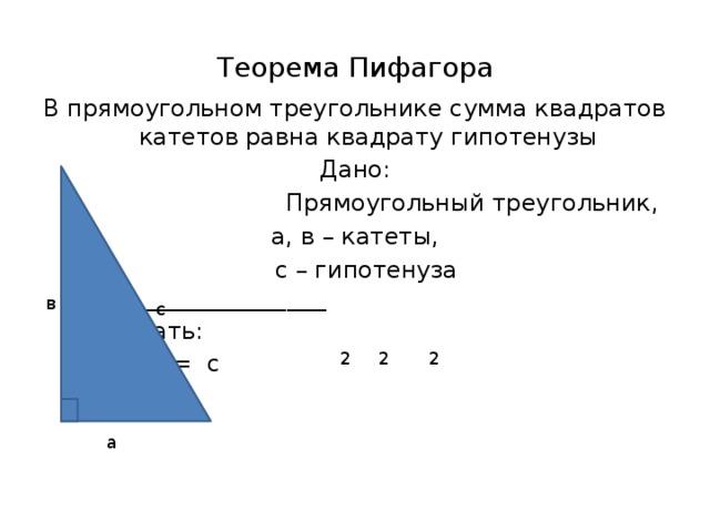 Теорема Пифагора В прямоугольном треугольнике сумма квадратов катетов равна квадрату гипотенузы Дано:  Прямоугольный треугольник, а, в – катеты,  с – гипотенуза _________________________ Доказать: а + в = с в с 2 2 2 а
