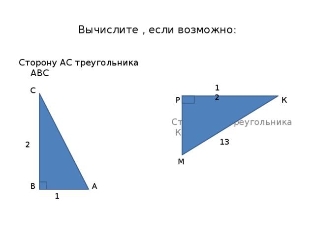 Вычислите , если возможно:  Сторону МР треугольника КРМ Сторону АС треугольника АВС 12 С Р К 13 2 М В А 1
