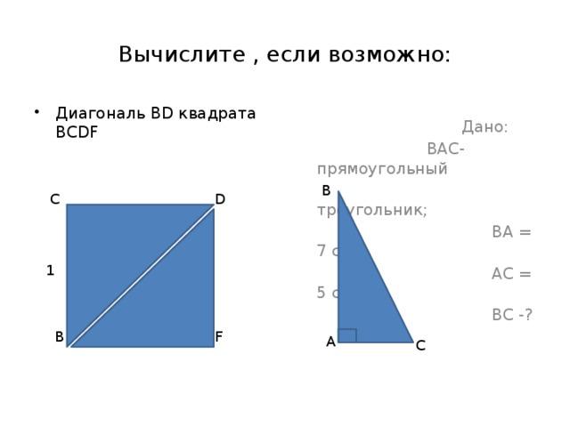 Вычислите , если возможно:  Дано: Диагональ ВD квадрата ВCDF  ВАС- прямоугольный  треугольник;  ВА = 7 см  АС = 5 см  ВС -? В D C 1 F В А С