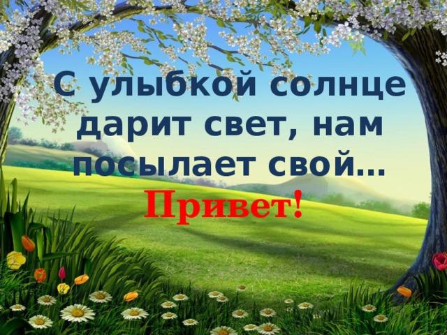С улыбкой солнце дарит свет, нам посылает свой…    Привет!